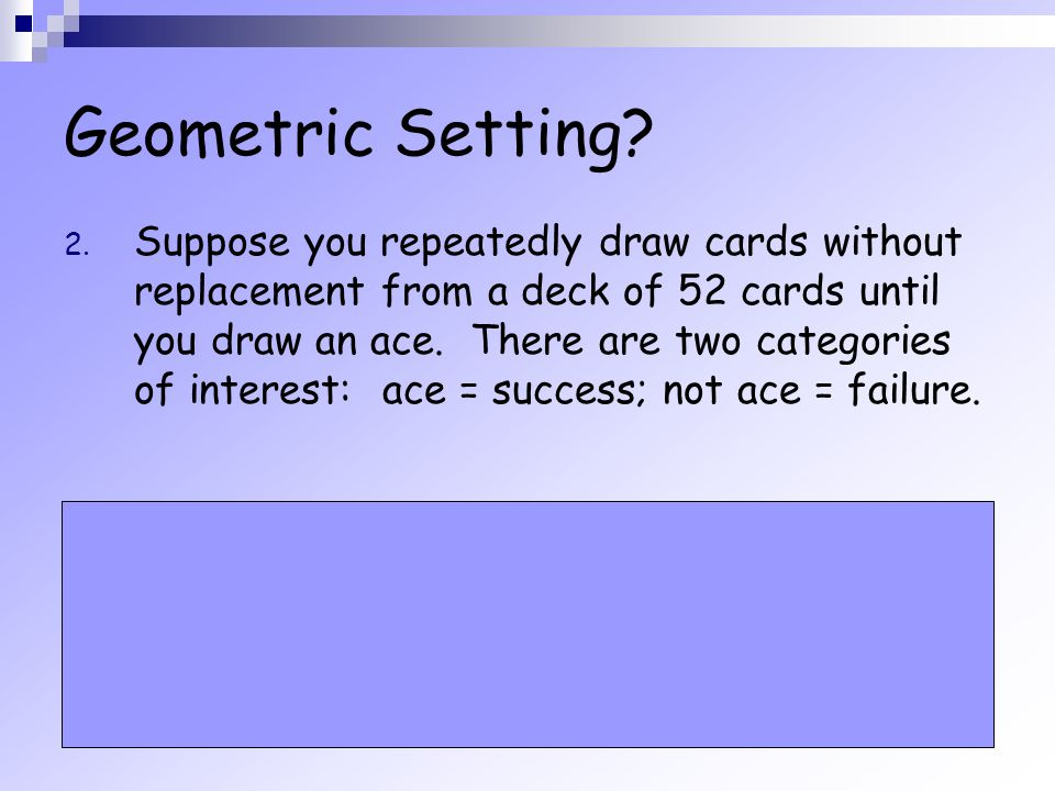 Geometric Setting? 2. Suppose you repeatedly draw cards without replacement from a deck of 52 cards until you draw an ace. There are two categories of