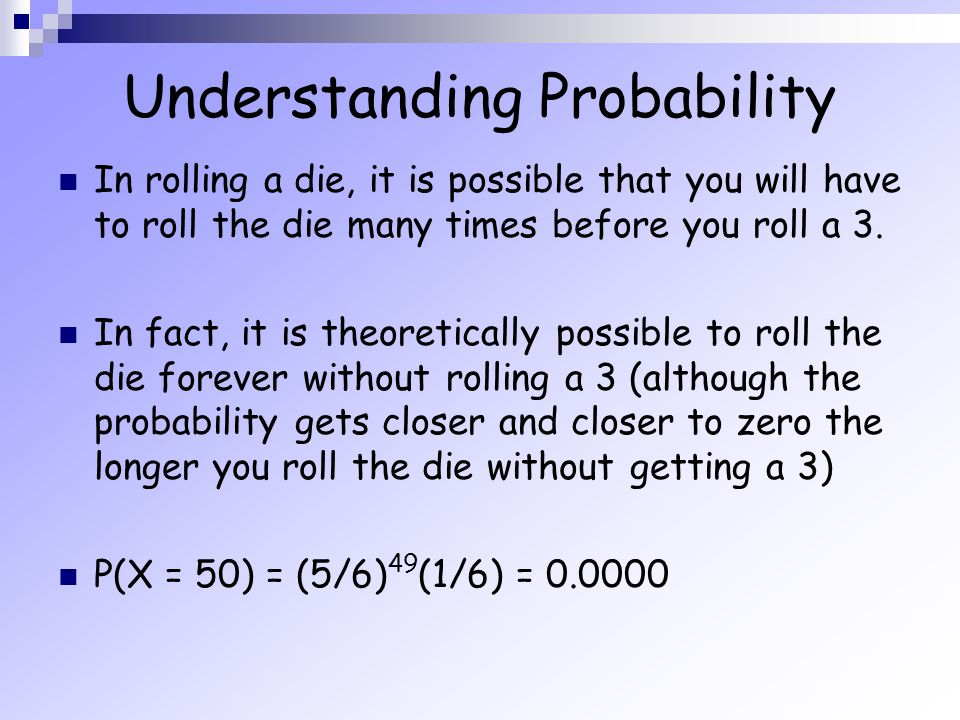 Understanding Probability In rolling a die, it is possible that you will have to roll the die many times before you roll a 3. In fact, it is theoretic