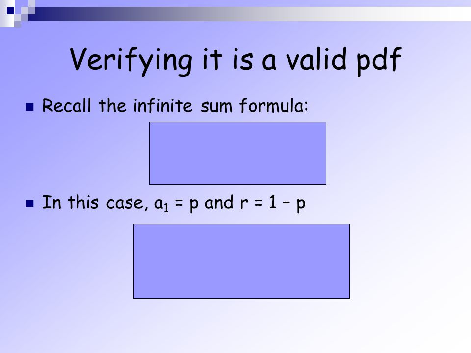 Verifying it is a valid pdf Recall the infinite sum formula: In this case, a 1 = p and r = 1 – p