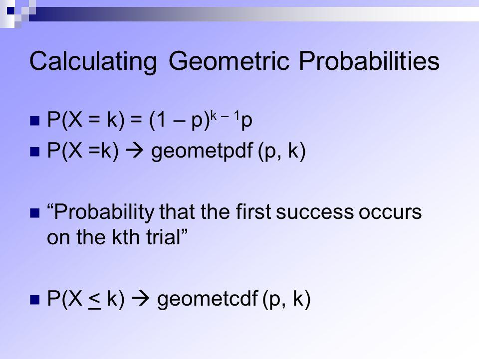 "Calculating Geometric Probabilities P(X = k) = (1 – p) k – 1 p P(X =k)  geometpdf (p, k) ""Probability that the first success occurs on the kth trial"""