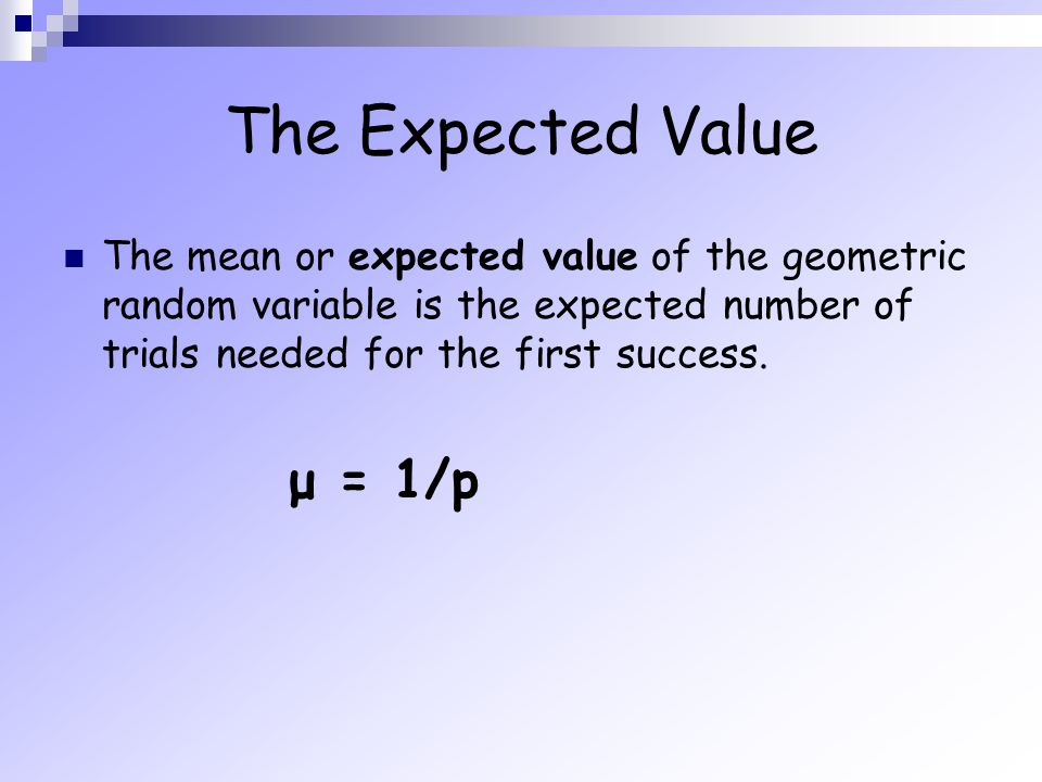 The Expected Value The mean or expected value of the geometric random variable is the expected number of trials needed for the first success. μ = 1/p