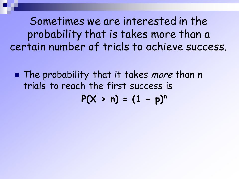 Sometimes we are interested in the probability that is takes more than a certain number of trials to achieve success. The probability that it takes mo