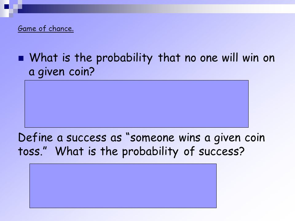Game of chance. What is the probability that no one will win on a given coin? Out of 8 outcomes, HHH and TTTdo not produce winners. So, Define a succe