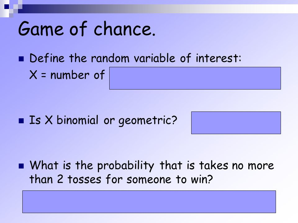 Game of chance. Define the random variable of interest: X = number of tosses until someone wins Is X binomial or geometric? What is the probability th