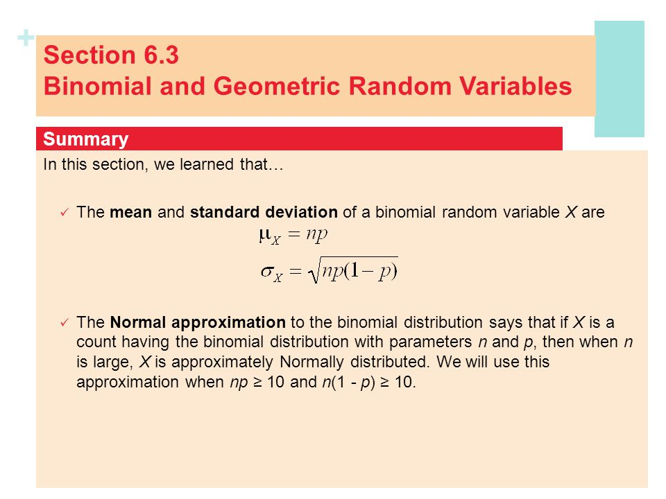 + Section 6.3 Binomial and Geometric Random Variables In this section, we learned that… The mean and standard deviation of a binomial random variable