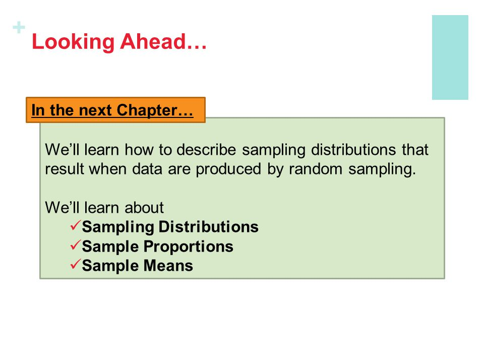 + Looking Ahead… We'll learn how to describe sampling distributions that result when data are produced by random sampling. We'll learn about Sampling