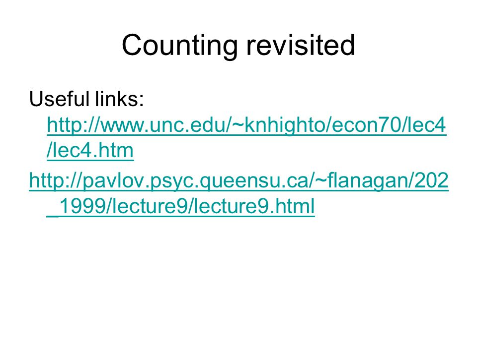 Counting revisited Useful links: http://www.unc.edu/~knhighto/econ70/lec4 /lec4.htm http://www.unc.edu/~knhighto/econ70/lec4 /lec4.htm http://pavlov.psyc.queensu.ca/~flanagan/202 _1999/lecture9/lecture9.html