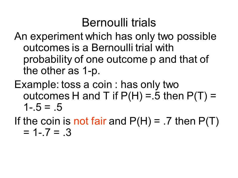 Bernoulli trials An experiment which has only two possible outcomes is a Bernoulli trial with probability of one outcome p and that of the other as 1-p.