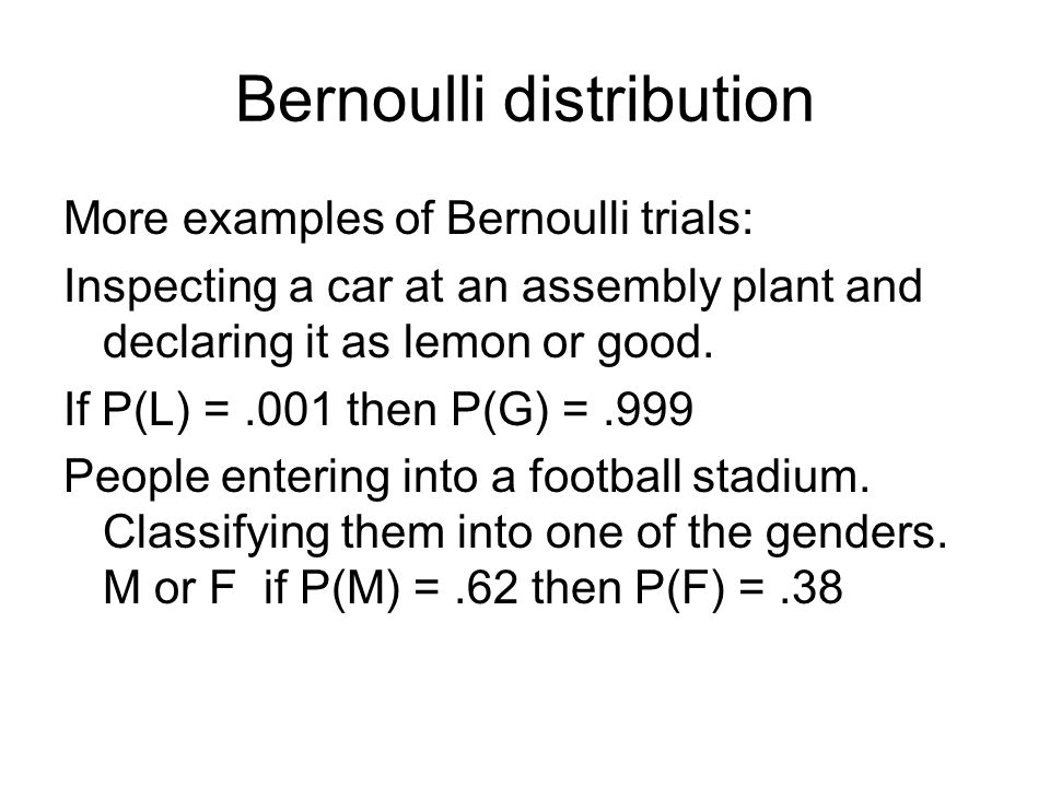 Bernoulli distribution More examples of Bernoulli trials: Inspecting a car at an assembly plant and declaring it as lemon or good.