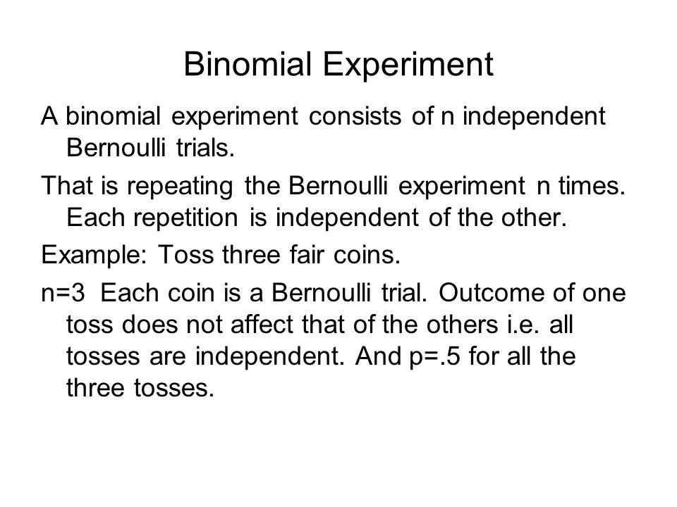 Binomial Experiment A binomial experiment consists of n independent Bernoulli trials.