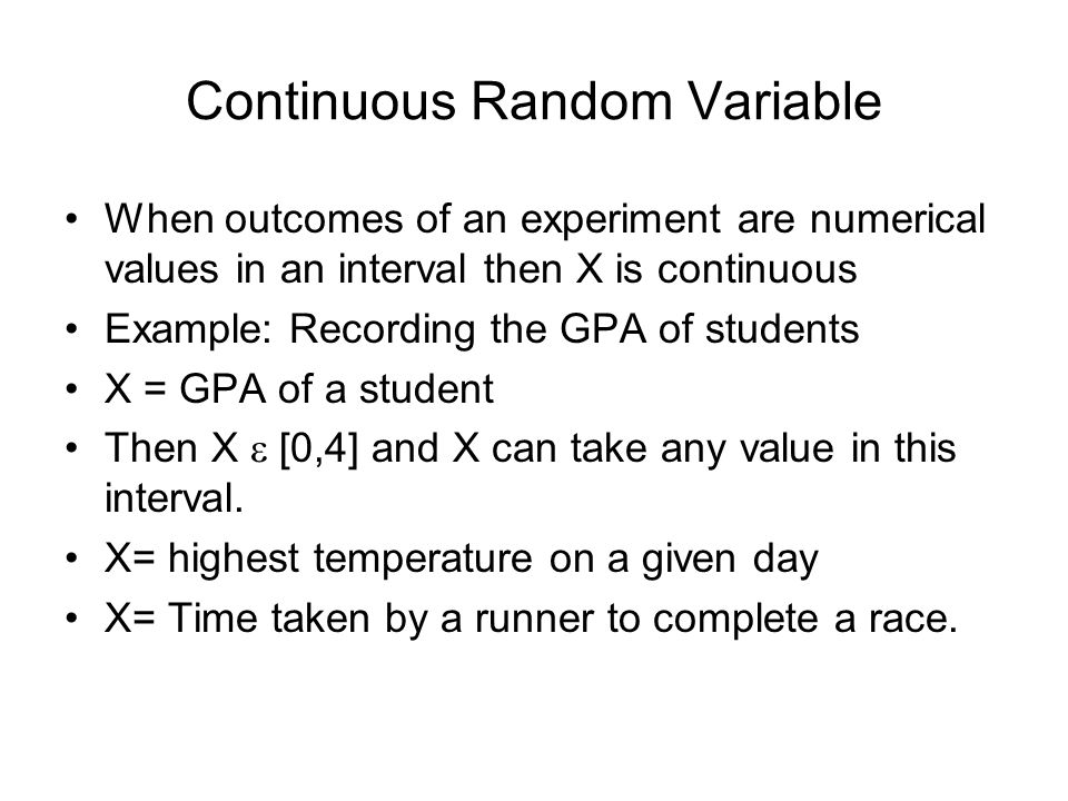 Continuous Random Variable When outcomes of an experiment are numerical values in an interval then X is continuous Example: Recording the GPA of students X = GPA of a student Then X  [0,4] and X can take any value in this interval.