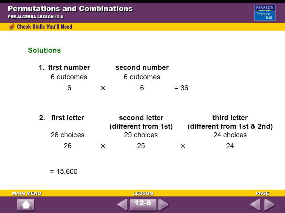 Permutations and Combinations PRE-ALGEBRA LESSON 12-6 Solutions 1. first numbersecond number6 outcomes 6  6= 36 2.first lettersecond letterthird lett