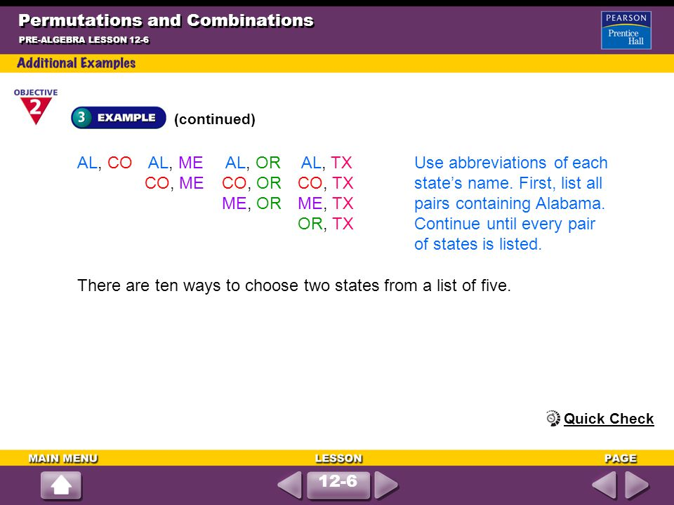 Permutations and Combinations (continued) PRE-ALGEBRA LESSON 12-6 AL, CO AL, ME AL, OR AL, TXUse abbreviations of each CO, ME CO, OR CO, TXstate's nam