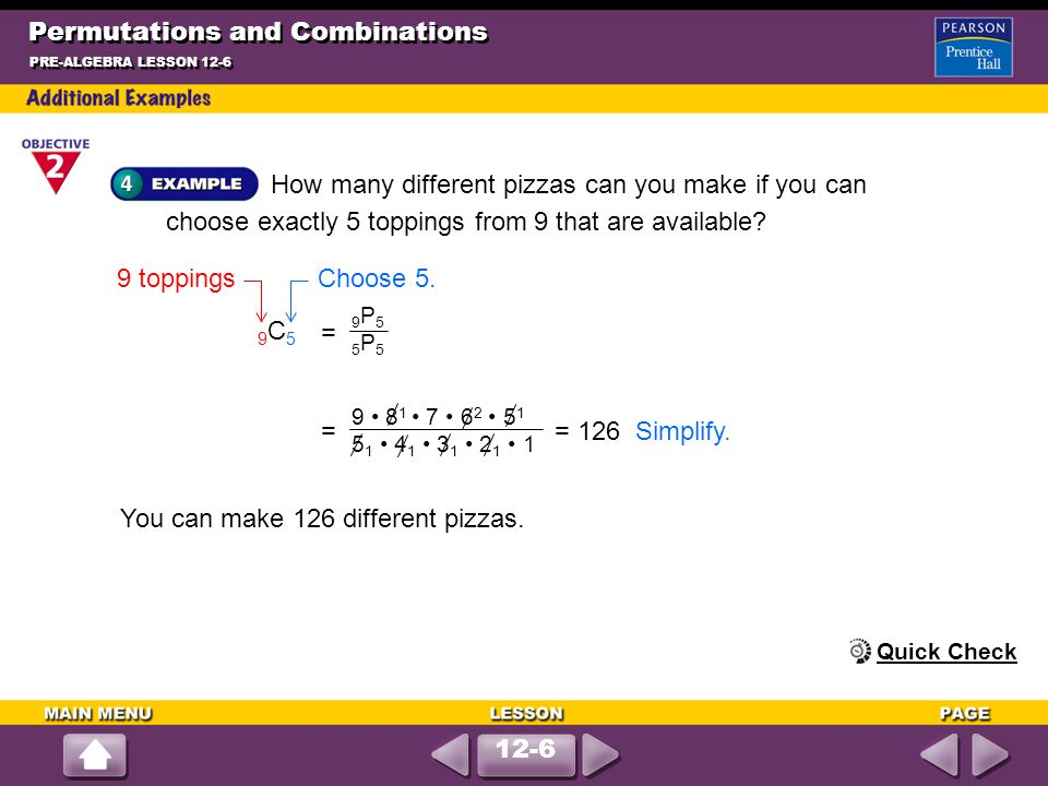 Permutations and Combinations How many different pizzas can you make if you can choose exactly 5 toppings from 9 that are available? PRE-ALGEBRA LESSO
