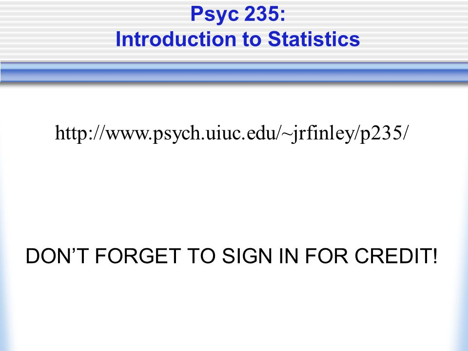 Psyc 235: Introduction to Statistics DON'T FORGET TO SIGN IN FOR CREDIT! http://www.psych.uiuc.edu/~jrfinley/p235/