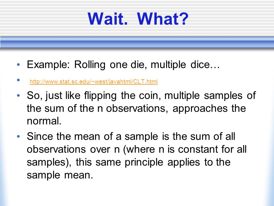 Wait. What? Example: Rolling one die, multiple dice… http://www.stat.sc.edu/~west/javahtml/CLT.html So, just like flipping the coin, multiple samples