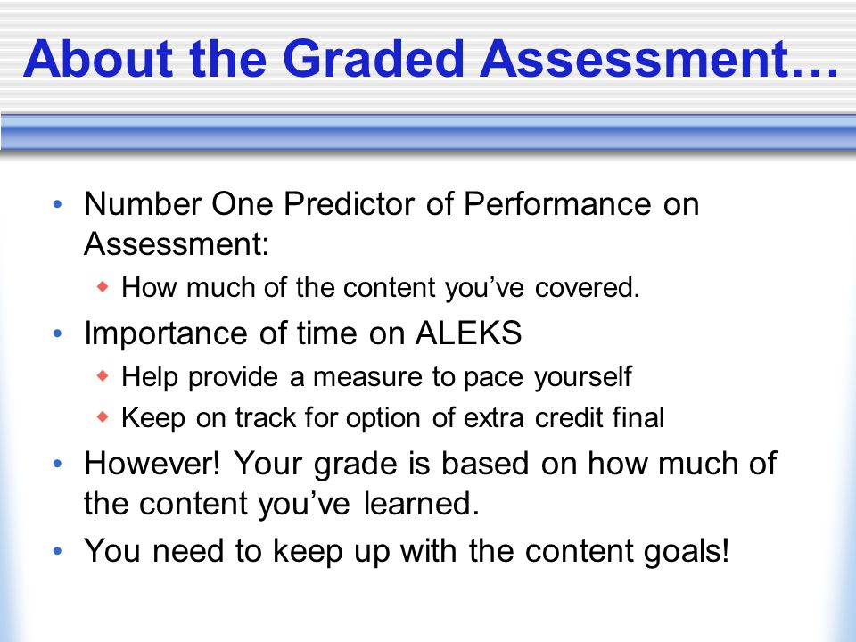 About the Graded Assessment… Number One Predictor of Performance on Assessment:  How much of the content you've covered. Importance of time on ALEKS