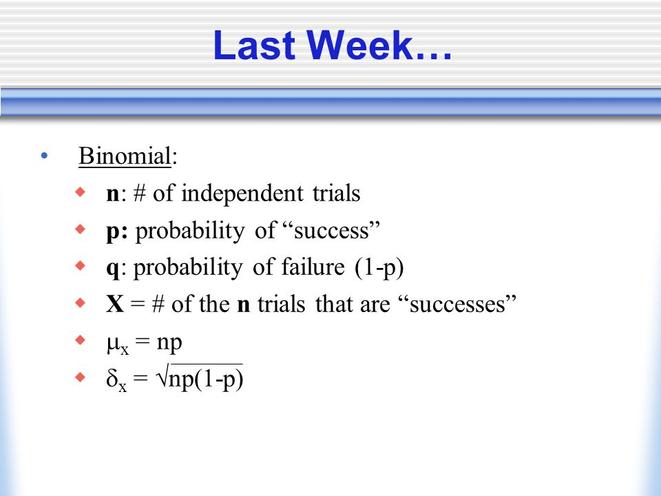 """Last Week… Binomial:  n: # of independent trials  p: probability of """"success""""  q: probability of failure (1-p)  X = # of the n trials that are """"su"""