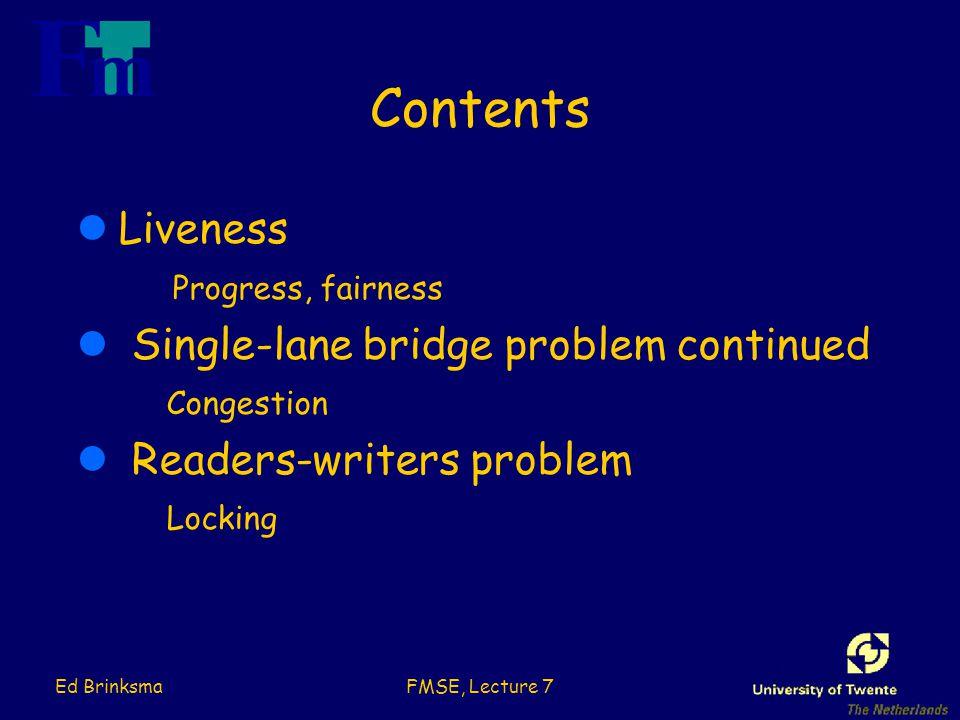 Ed BrinksmaFMSE, Lecture 7 Contents lLiveness Progress, fairness l Single-lane bridge problem continued Congestion l Readers-writers problem Locking