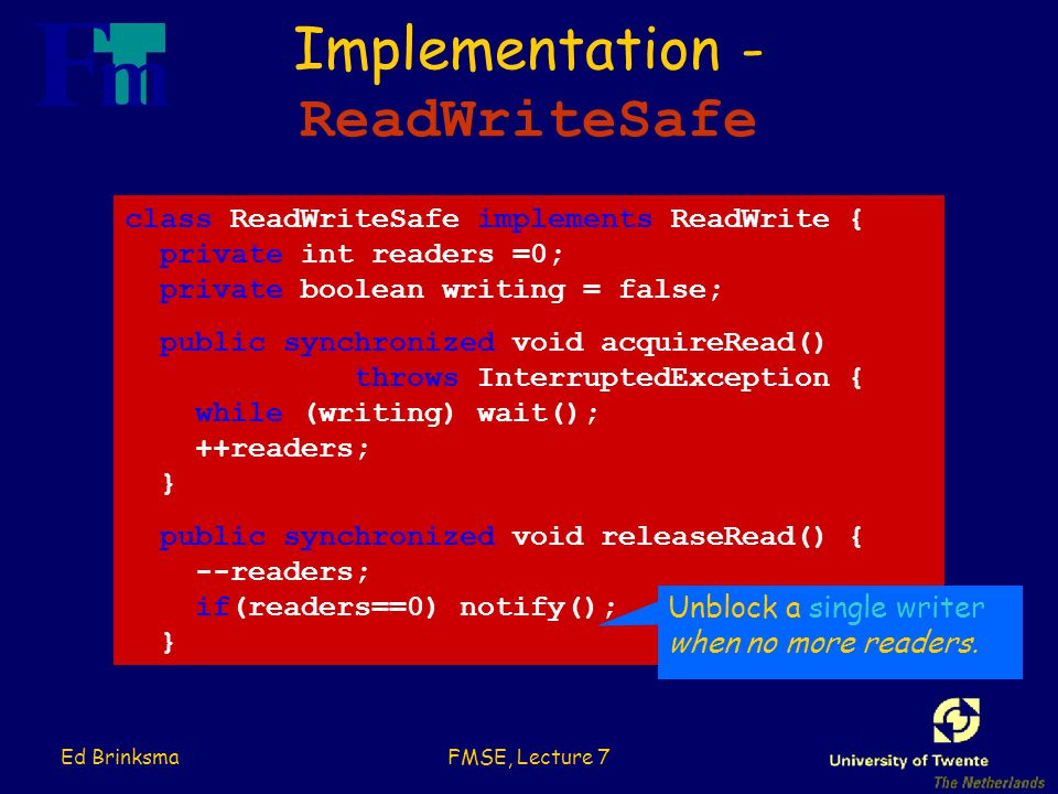 Ed BrinksmaFMSE, Lecture 7 Implementation - ReadWriteSafe class ReadWriteSafe implements ReadWrite { private int readers =0; private boolean writing = false; public synchronized void acquireRead() throws InterruptedException { while (writing) wait(); ++readers; } public synchronized void releaseRead() { --readers; if(readers==0) notify(); } Unblock a single writer when no more readers.
