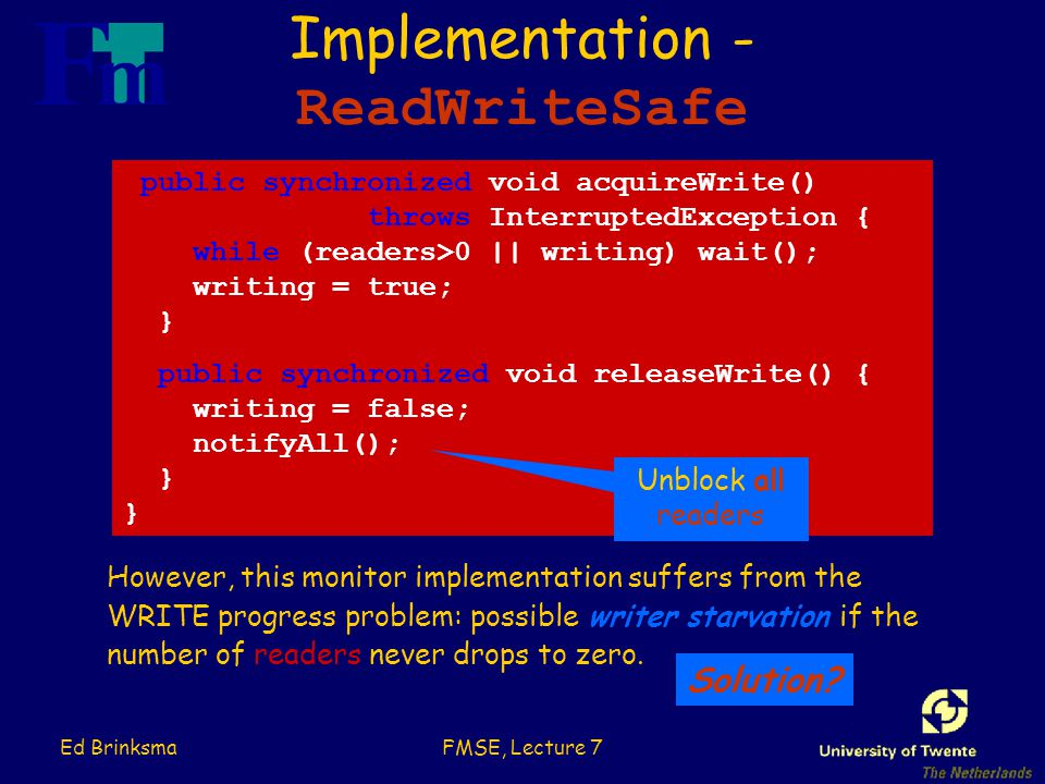 Ed BrinksmaFMSE, Lecture 7 Implementation - ReadWriteSafe public synchronized void acquireWrite() throws InterruptedException { while (readers>0 || writing) wait(); writing = true; } public synchronized void releaseWrite() { writing = false; notifyAll(); } However, this monitor implementation suffers from the WRITE progress problem: possible writer starvation if the number of readers never drops to zero.