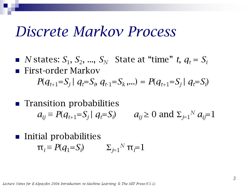 Lecture Notes for E Alpaydın 2004 Introduction to Machine Learning © The MIT Press (V1.1) 3 Discrete Markov Process N states: S 1, S 2,..., S N State at time t, q t = S i First-order Markov P(q t+1 =S j | q t =S i, q t-1 =S k,...) = P(q t+1 =S j | q t =S i ) Transition probabilities a ij ≡ P(q t+1 =S j | q t =S i ) a ij ≥ 0 and Σ j=1 N a ij =1 Initial probabilities π i ≡ P(q 1 =S i ) Σ j=1 N π i =1