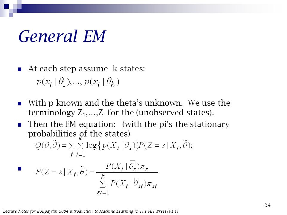 Lecture Notes for E Alpaydın 2004 Introduction to Machine Learning © The MIT Press (V1.1) 34 General EM At each step assume k states: With p known and the theta's unknown.