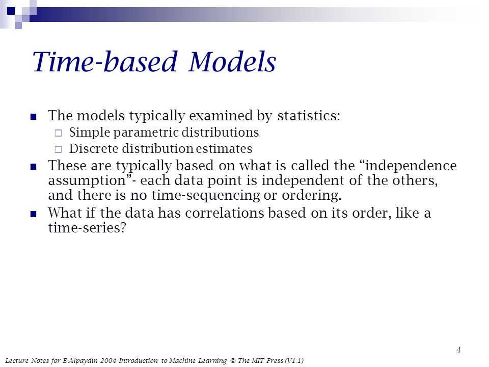 Lecture Notes for E Alpaydın 2004 Introduction to Machine Learning © The MIT Press (V1.1) 4 Time-based Models The models typically examined by statistics:  Simple parametric distributions  Discrete distribution estimates These are typically based on what is called the independence assumption - each data point is independent of the others, and there is no time-sequencing or ordering.
