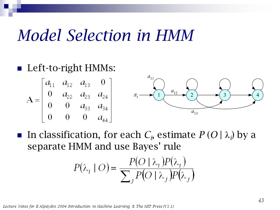 Lecture Notes for E Alpaydın 2004 Introduction to Machine Learning © The MIT Press (V1.1) 43 Model Selection in HMM Left-to-right HMMs: In classification, for each C i, estimate P (O | λ i ) by a separate HMM and use Bayes' rule
