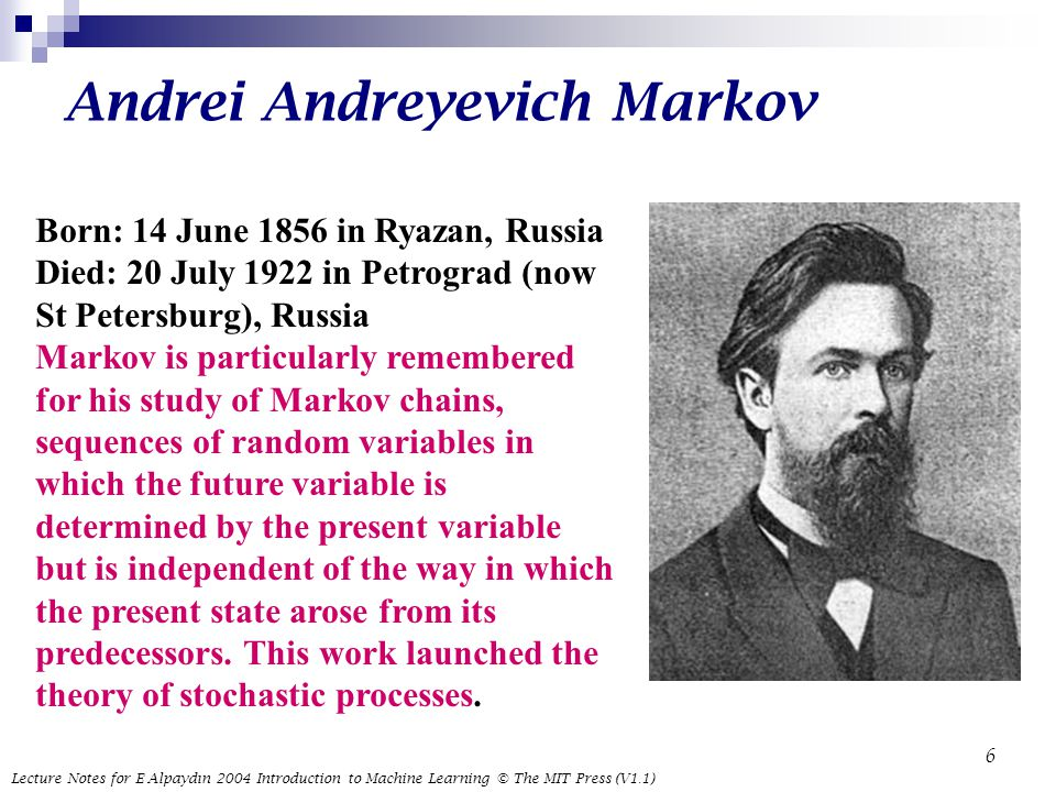 Lecture Notes for E Alpaydın 2004 Introduction to Machine Learning © The MIT Press (V1.1) 6 Andrei Andreyevich Markov Born: 14 June 1856 in Ryazan, Russia Died: 20 July 1922 in Petrograd (now St Petersburg), Russia Markov is particularly remembered for his study of Markov chains, sequences of random variables in which the future variable is determined by the present variable but is independent of the way in which the present state arose from its predecessors.