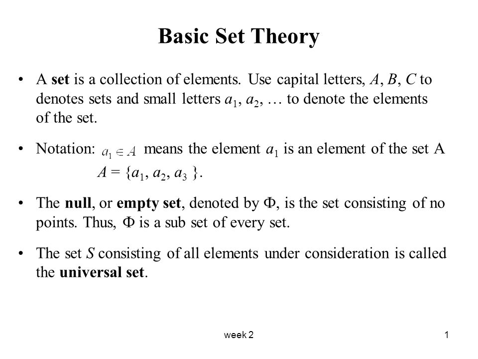 week 21 Basic Set Theory A set is a collection of elements. Use capital letters, A, B, C to denotes sets and small letters a 1, a 2, … to denote the e