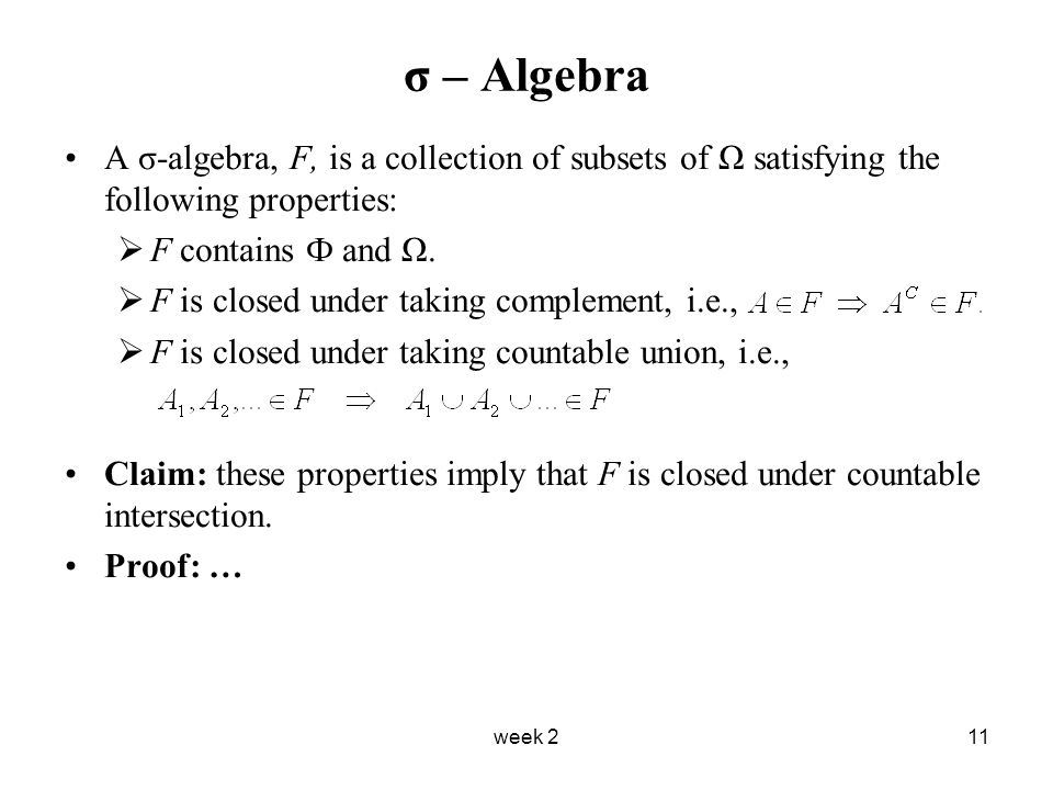 week 211 σ – Algebra A σ-algebra, F, is a collection of subsets of Ω satisfying the following properties:  F contains Ф and Ω.