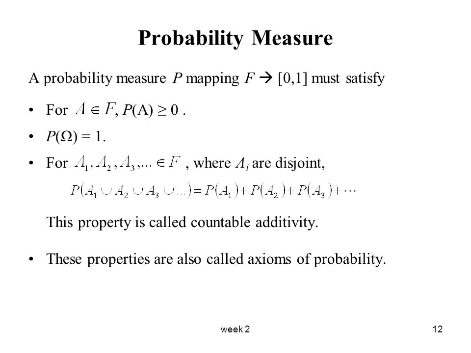 week 212 Probability Measure A probability measure P mapping F  [0,1] must satisfy For, P(A) ≥ 0.