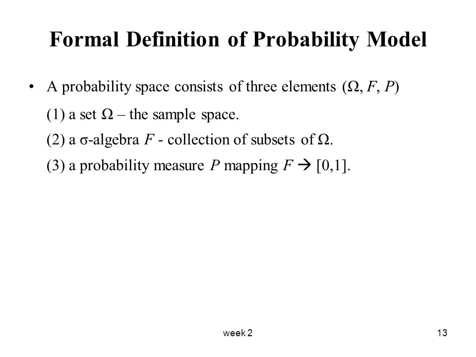 week 213 Formal Definition of Probability Model A probability space consists of three elements (Ω, F, P) (1) a set Ω – the sample space.