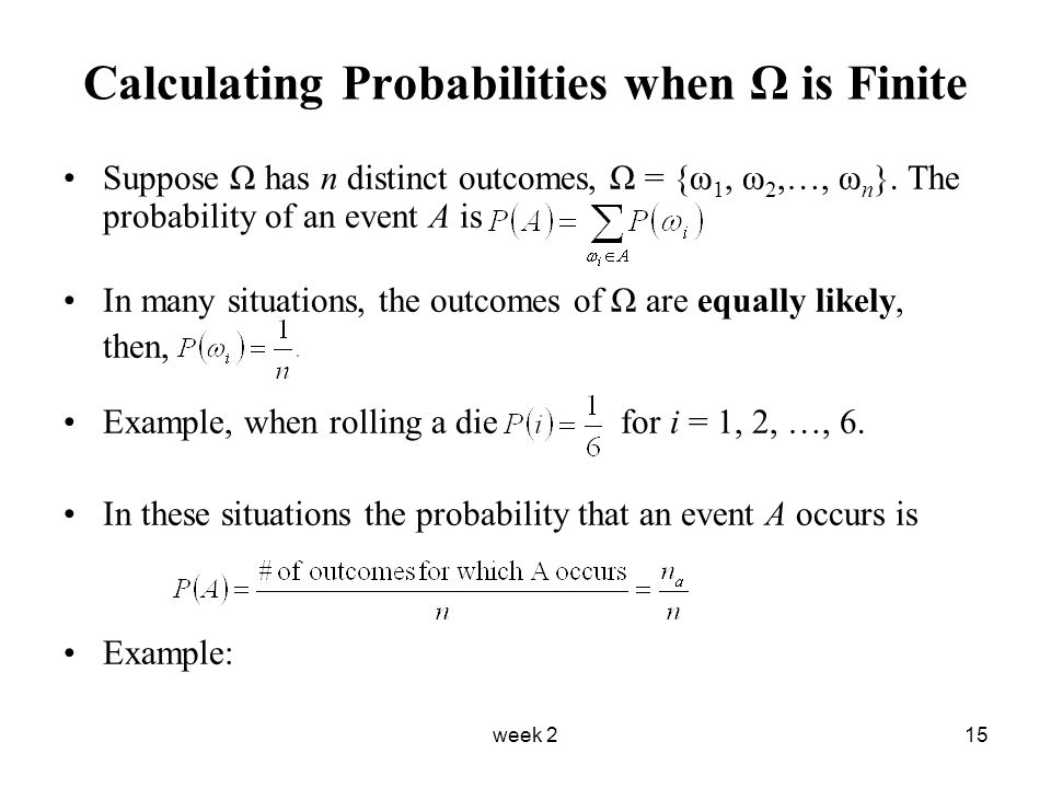 week 215 Calculating Probabilities when Ω is Finite Suppose Ω has n distinct outcomes, Ω = {ω 1, ω 2,…, ω n }.