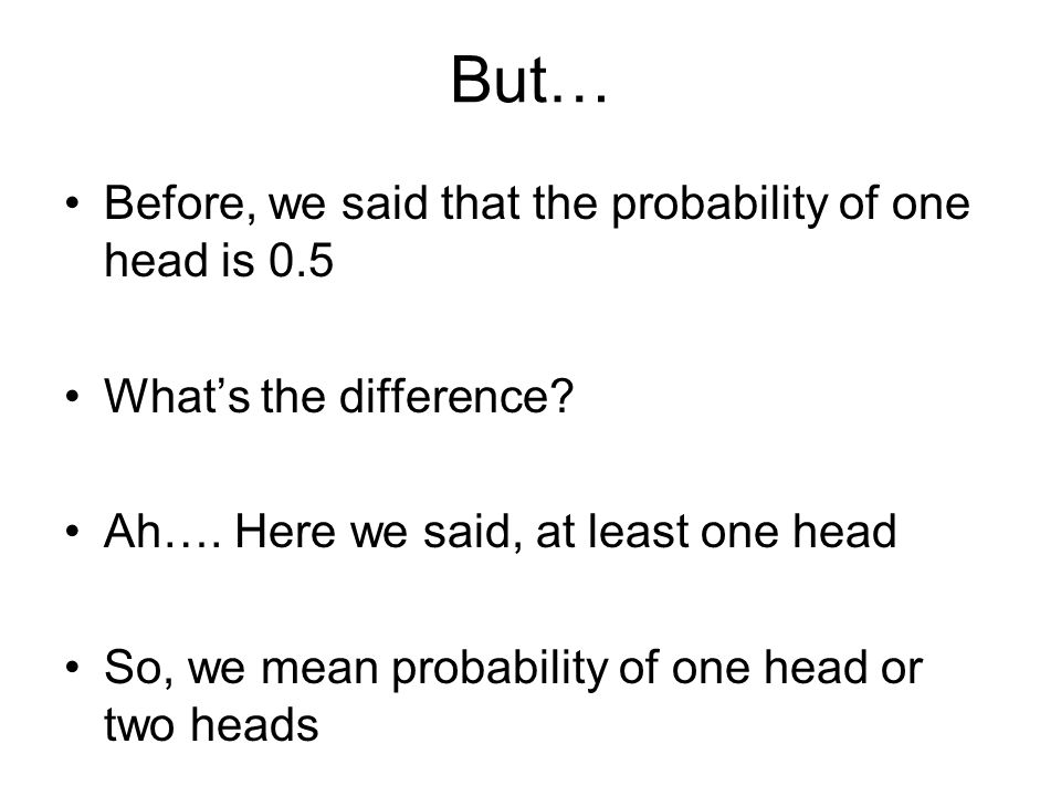 But… Before, we said that the probability of one head is 0.5 What's the difference.