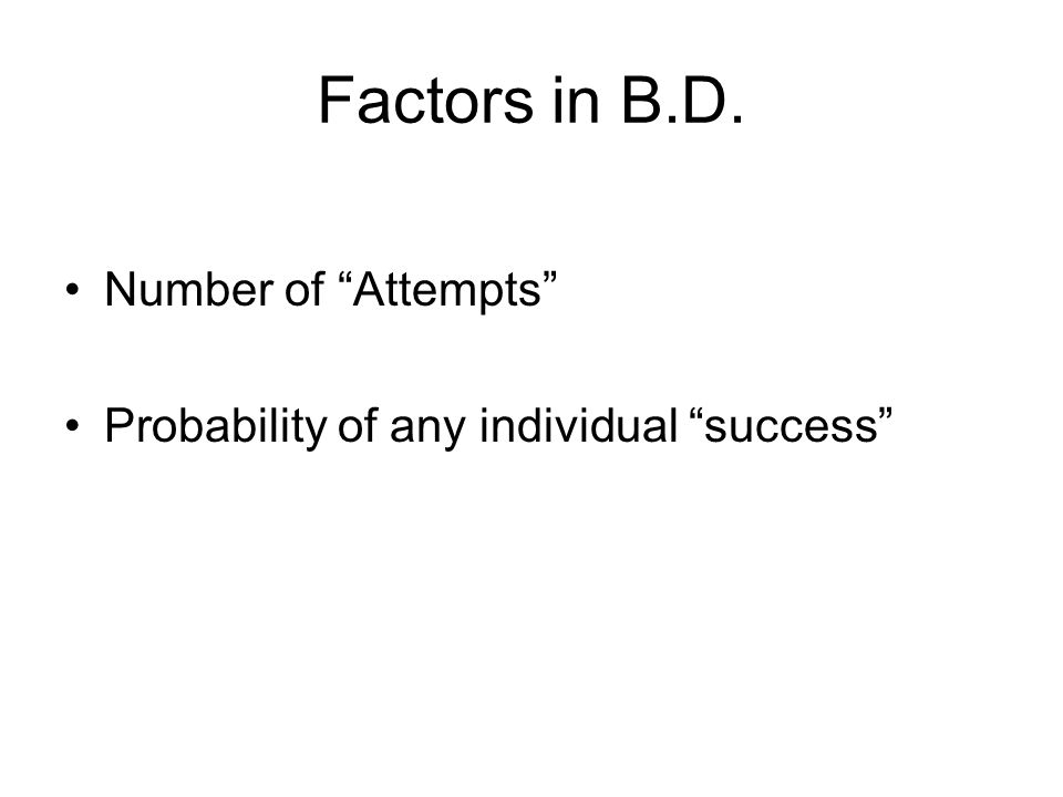 Factors in B.D. Number of Attempts Probability of any individual success