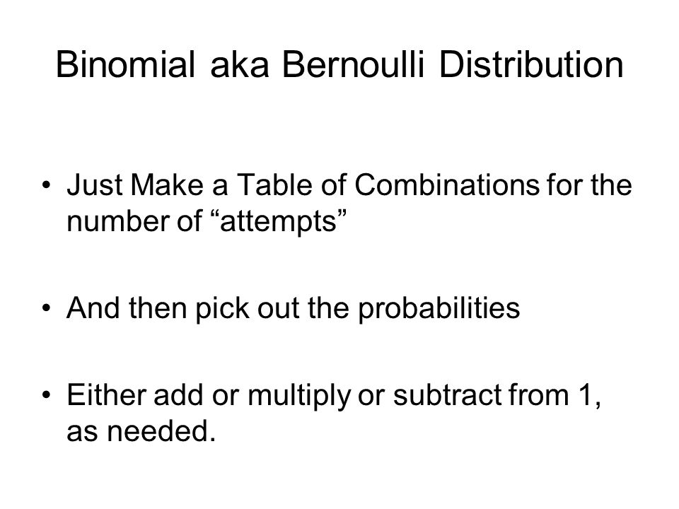 Binomial aka Bernoulli Distribution Just Make a Table of Combinations for the number of attempts And then pick out the probabilities Either add or multiply or subtract from 1, as needed.