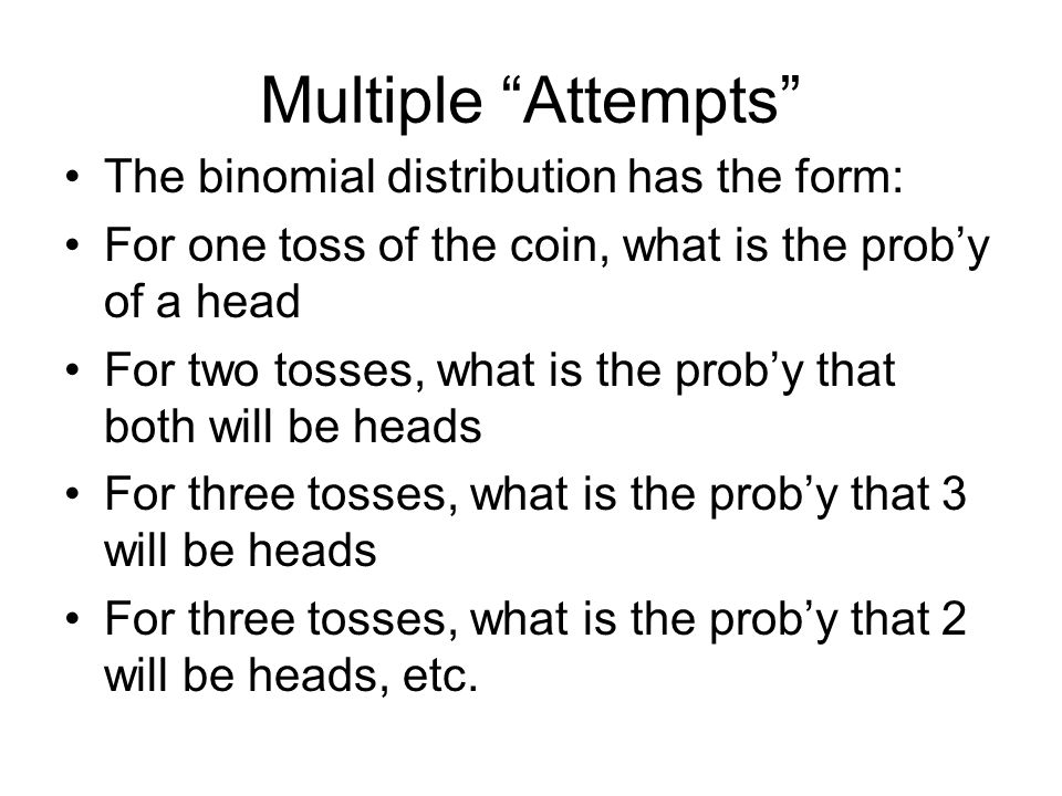 Probability Distribution HeadsProbability 00.25 10.50 20.25 What's the probability of one or more heads: That is either one head or two so add the 2 possibilities = 0.75