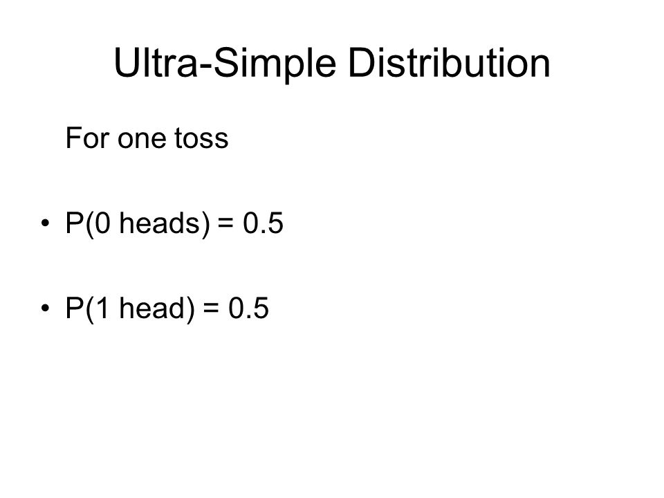 Ultra-Simple Distribution For one toss P(0 heads) = 0.5 P(1 head) = 0.5