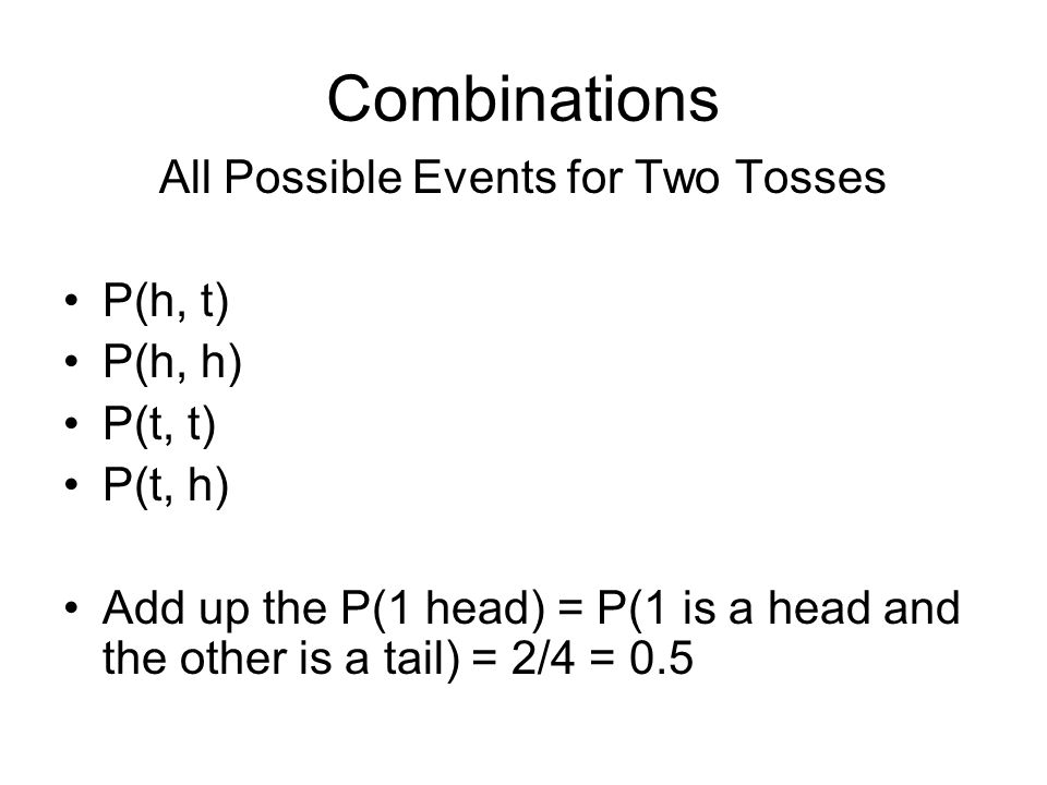 Combinations All Possible Events for Two Tosses P(h, t) P(h, h) P(t, t) P(t, h) Add up the P(1 head) = P(1 is a head and the other is a tail) = 2/4 = 0.5