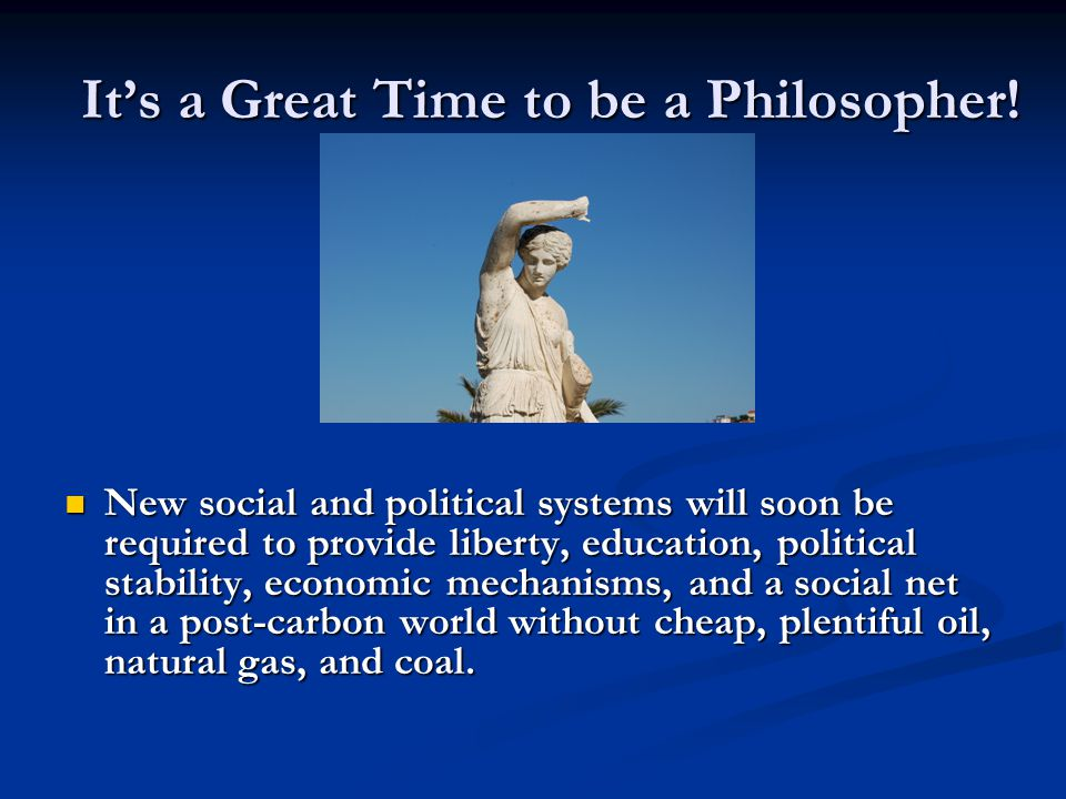 It's a Great Time to be a Philosopher! New social and political systems will soon be required to provide liberty, education, political stability, econ