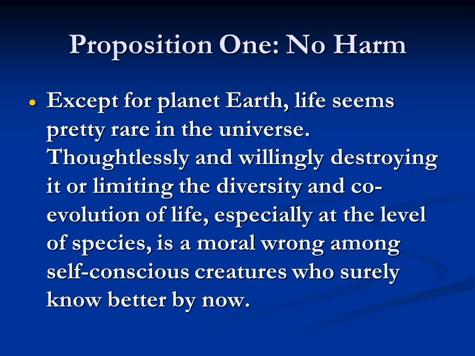 Proposition One: No Harm  Except for planet Earth, life seems pretty rare in the universe. Thoughtlessly and willingly destroying it or limiting the