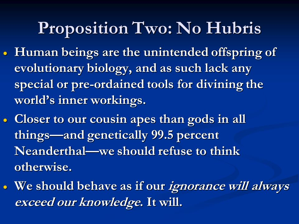 Proposition Two: No Hubris  Human beings are the unintended offspring of evolutionary biology, and as such lack any special or pre-ordained tools for