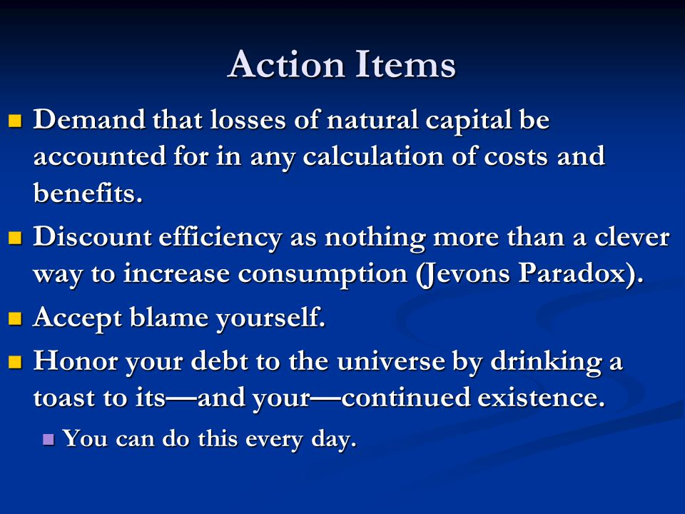 Action Items Demand that losses of natural capital be accounted for in any calculation of costs and benefits. Demand that losses of natural capital be