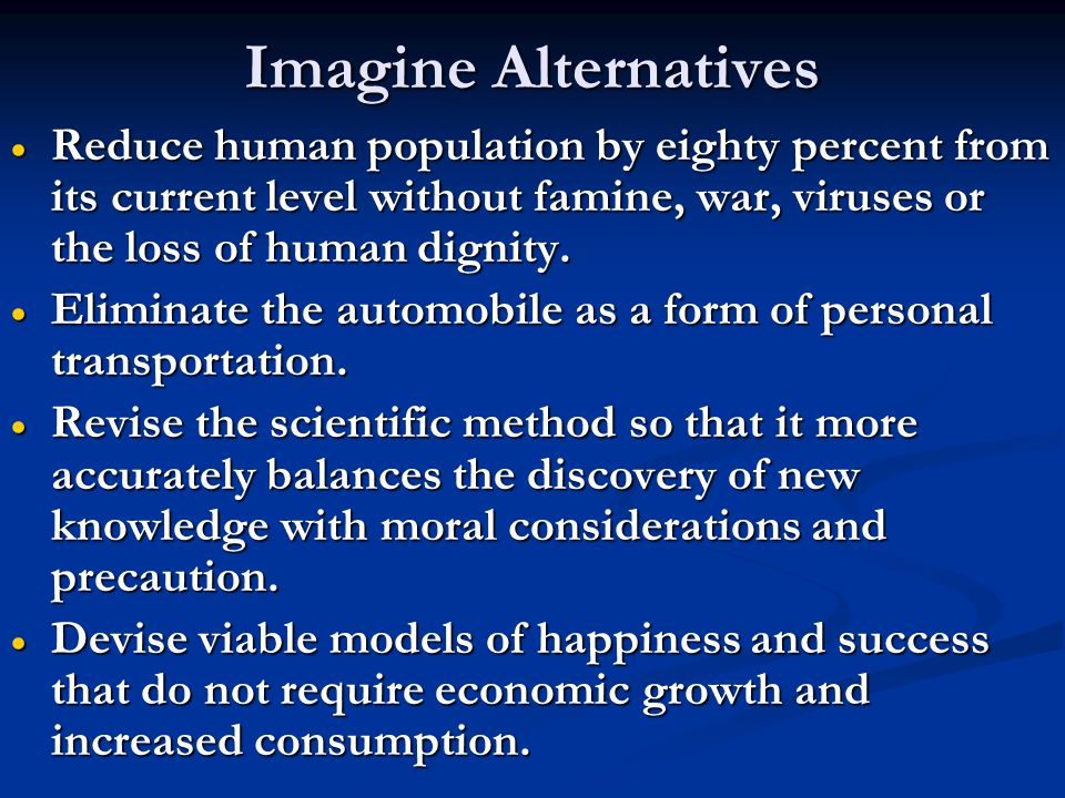 Imagine Alternatives  Reduce human population by eighty percent from its current level without famine, war, viruses or the loss of human dignity.  E