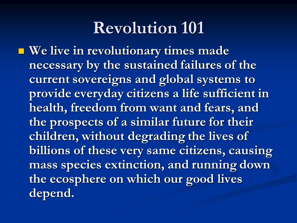 Revolution 101 We live in revolutionary times made necessary by the sustained failures of the current sovereigns and global systems to provide everyda