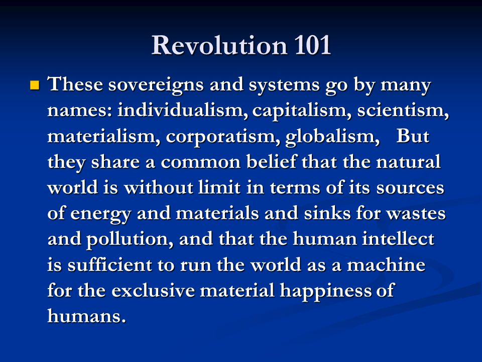 Revolution 101 These sovereigns and systems go by many names: individualism, capitalism, scientism, materialism, corporatism, globalism, But they shar