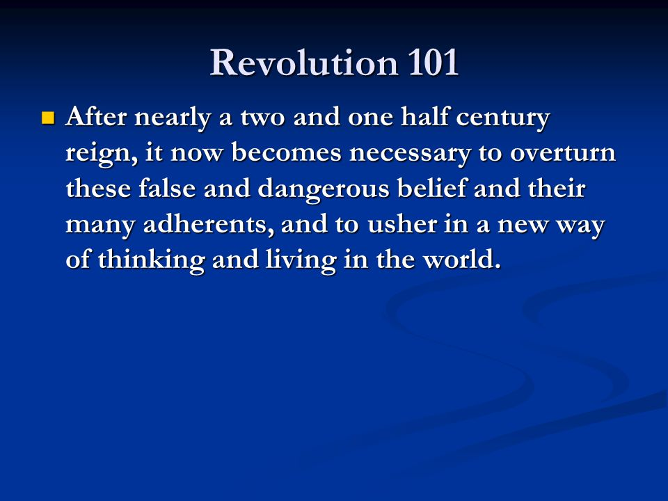Revolution 101 After nearly a two and one half century reign, it now becomes necessary to overturn these false and dangerous belief and their many adh