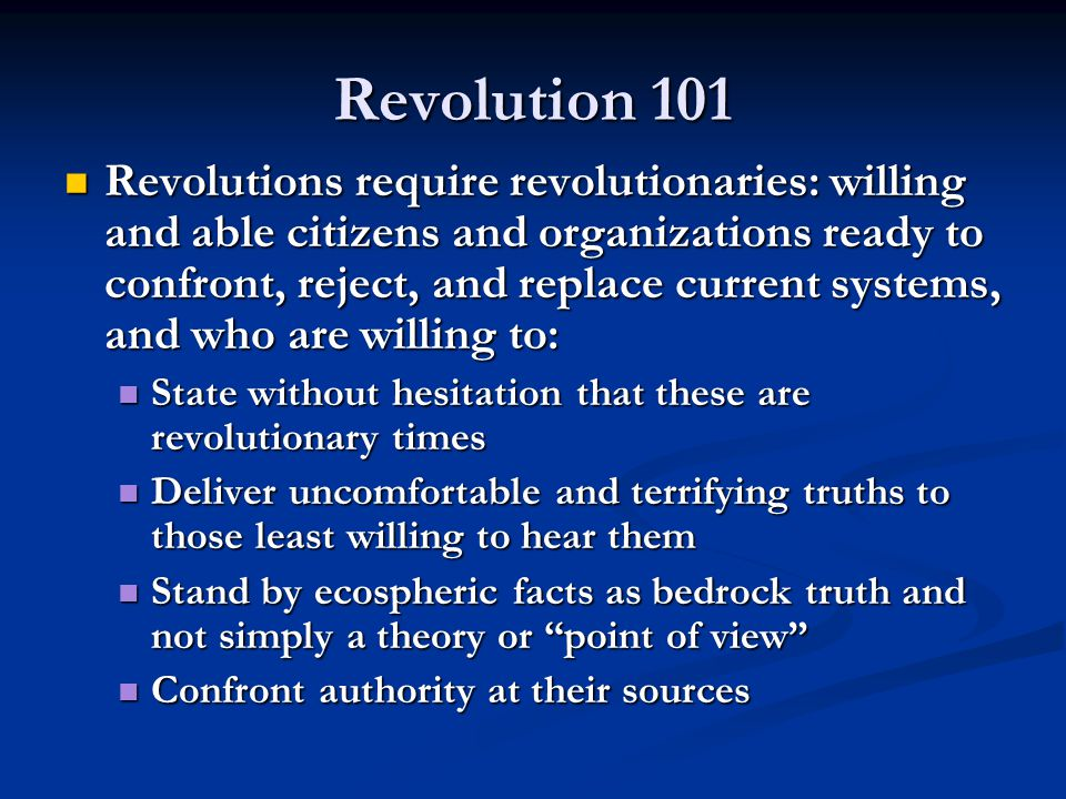 Revolution 101 Revolutions require revolutionaries: willing and able citizens and organizations ready to confront, reject, and replace current systems, and who are willing to: Revolutions require revolutionaries: willing and able citizens and organizations ready to confront, reject, and replace current systems, and who are willing to: State without hesitation that these are revolutionary times State without hesitation that these are revolutionary times Deliver uncomfortable and terrifying truths to those least willing to hear them Deliver uncomfortable and terrifying truths to those least willing to hear them Stand by ecospheric facts as bedrock truth and not simply a theory or point of view Stand by ecospheric facts as bedrock truth and not simply a theory or point of view Confront authority at their sources Confront authority at their sources